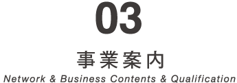 03 事業案内 Network & Business Contents & Qualification