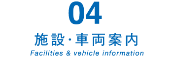 04 施設・車両案内 Facilities & vehicle information